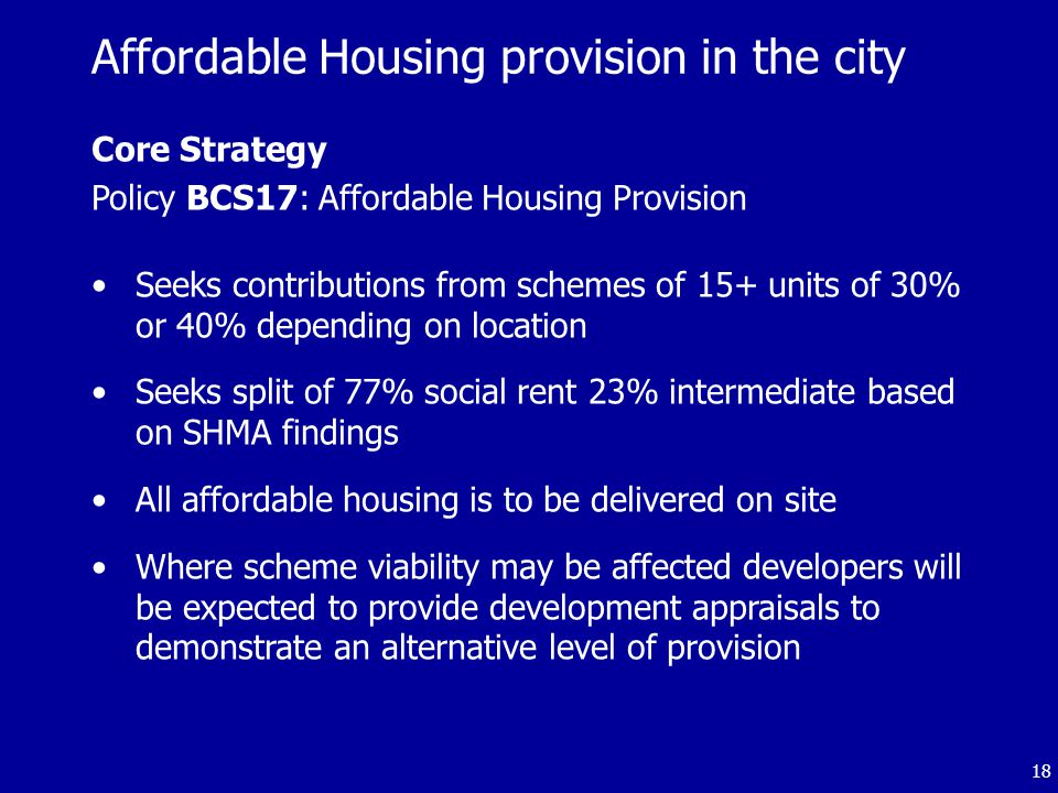 18 Core Strategy Policy BCS17: Affordable Housing Provision Seeks contributions from schemes of 15+ units of 30% or 40% depending on location Seeks split of 77% social rent 23% intermediate based on SHMA findings All affordable housing is to be delivered on site Where scheme viability may be affected developers will be expected to provide development appraisals to demonstrate an alternative level of provision Affordable Housing provision in the city
