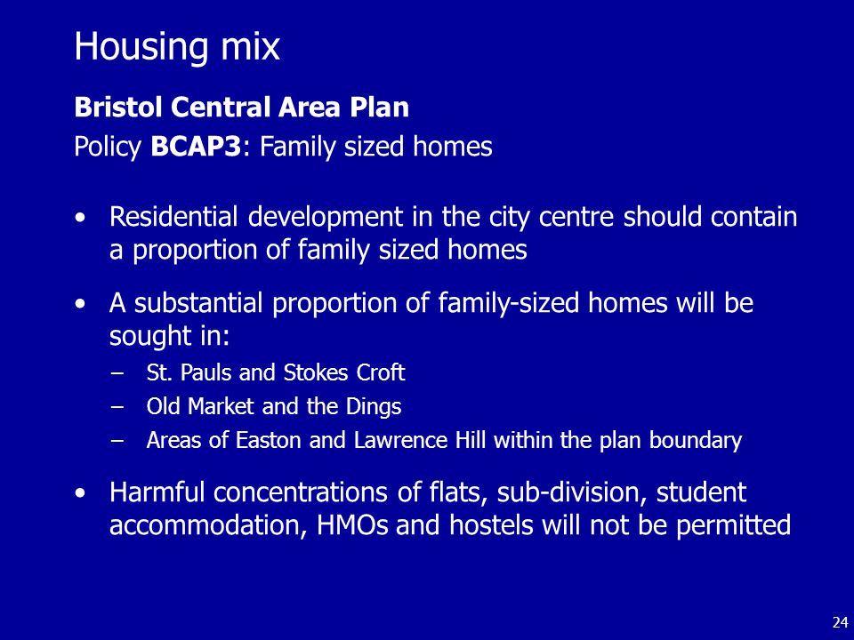 24 Bristol Central Area Plan Policy BCAP3: Family sized homes Residential development in the city centre should contain a proportion of family sized homes A substantial proportion of family-sized homes will be sought in: –St.