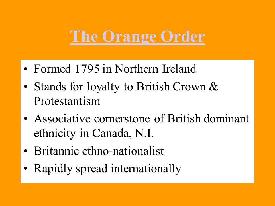 The Orange Order Formed 1795 in Northern Ireland Stands for loyalty to British Crown & Protestantism Associative cornerstone of British dominant ethnicity in Canada, N.I.