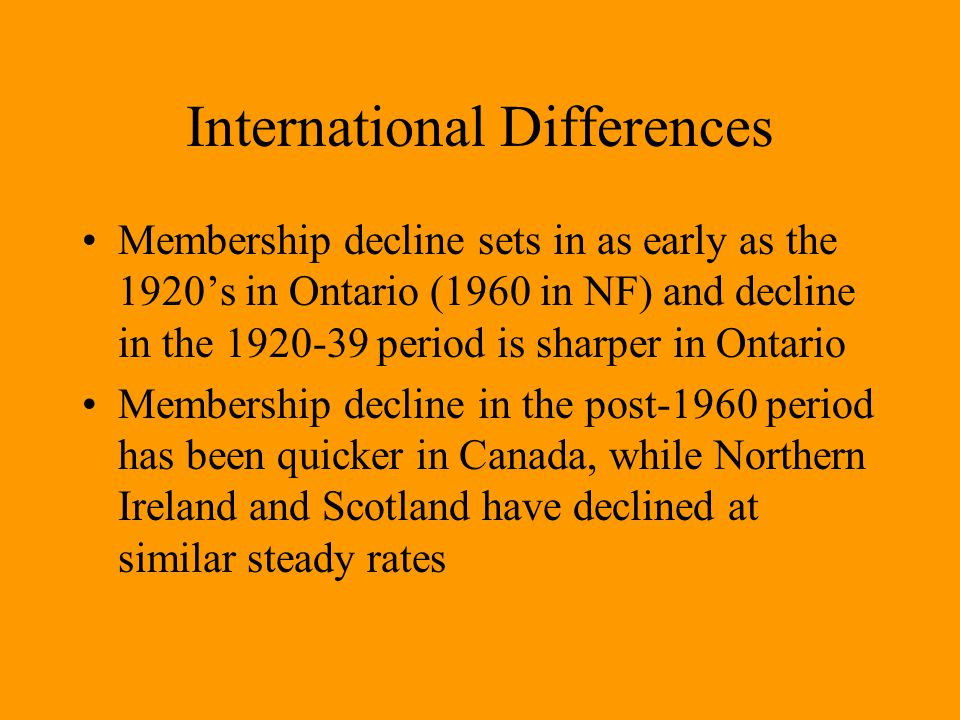 International Differences Membership decline sets in as early as the 1920's in Ontario (1960 in NF) and decline in the 1920-39 period is sharper in Ontario Membership decline in the post-1960 period has been quicker in Canada, while Northern Ireland and Scotland have declined at similar steady rates