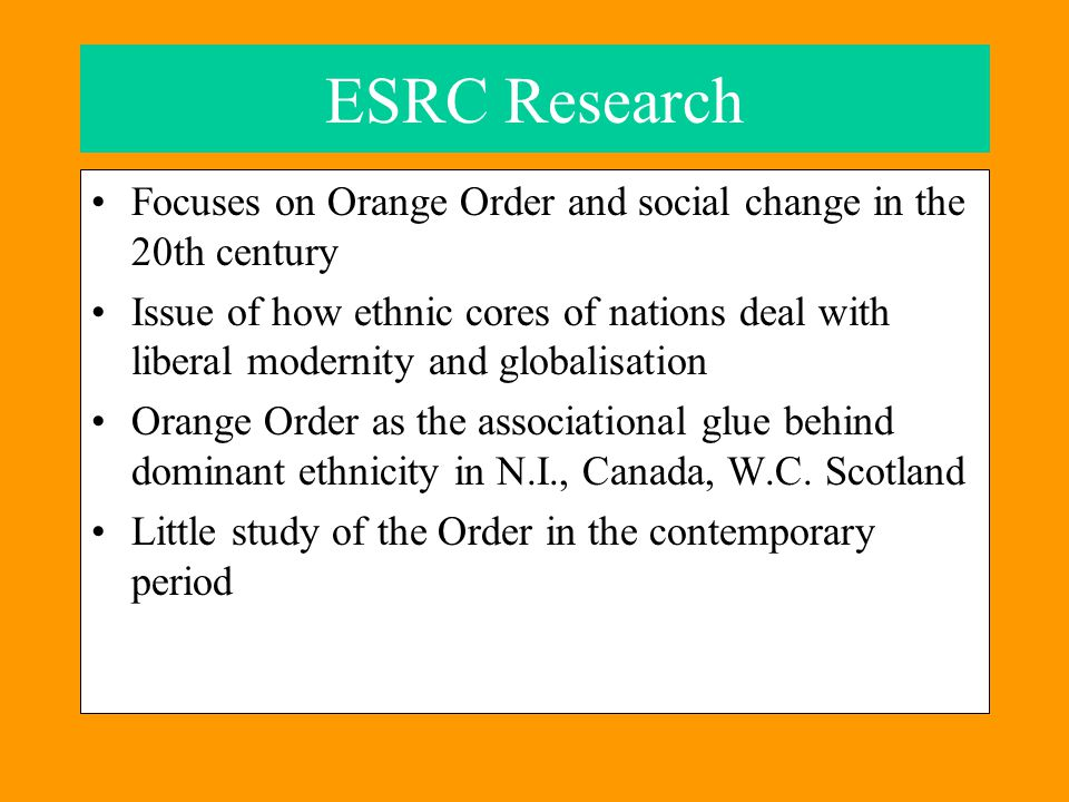 ESRC Research Focuses on Orange Order and social change in the 20th century Issue of how ethnic cores of nations deal with liberal modernity and globalisation Orange Order as the associational glue behind dominant ethnicity in N.I., Canada, W.C.