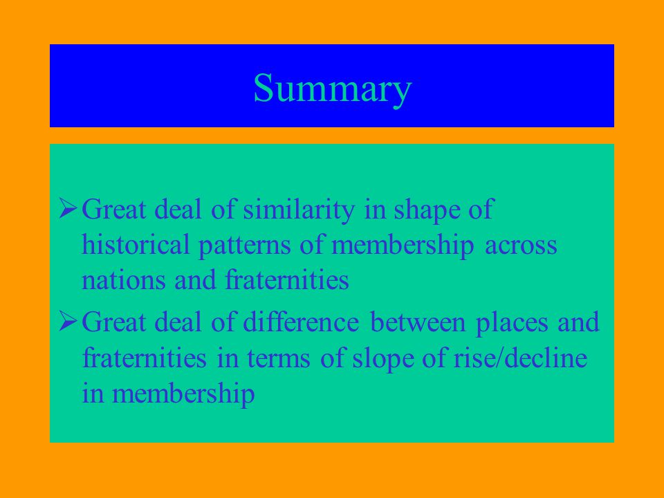 Summary  Great deal of similarity in shape of historical patterns of membership across nations and fraternities  Great deal of difference between places and fraternities in terms of slope of rise/decline in membership