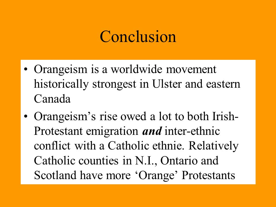 Conclusion Orangeism is a worldwide movement historically strongest in Ulster and eastern Canada Orangeism's rise owed a lot to both Irish- Protestant emigration and inter-ethnic conflict with a Catholic ethnie.