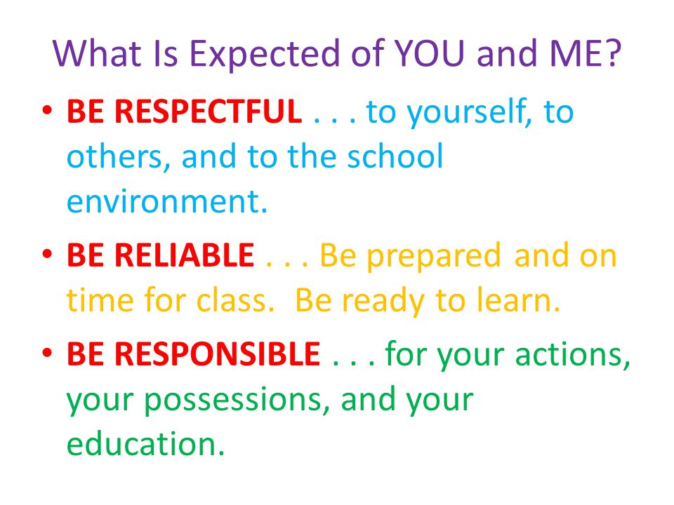 What Is Expected of YOU and ME? BE RESPECTFUL... to yourself, to others, and to the school environment. BE RELIABLE... Be prepared and on time for cla