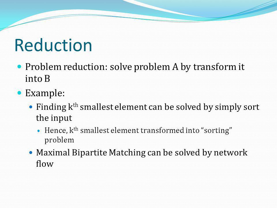 Reduction Problem reduction: solve problem A by transform it into B Example: Finding k th smallest element can be solved by simply sort the input Henc
