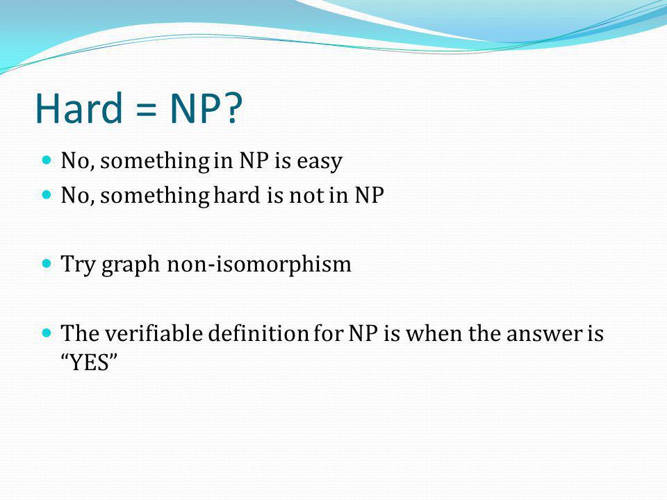 Hard = NP? No, something in NP is easy No, something hard is not in NP Try graph non-isomorphism The verifiable definition for NP is when the answer i
