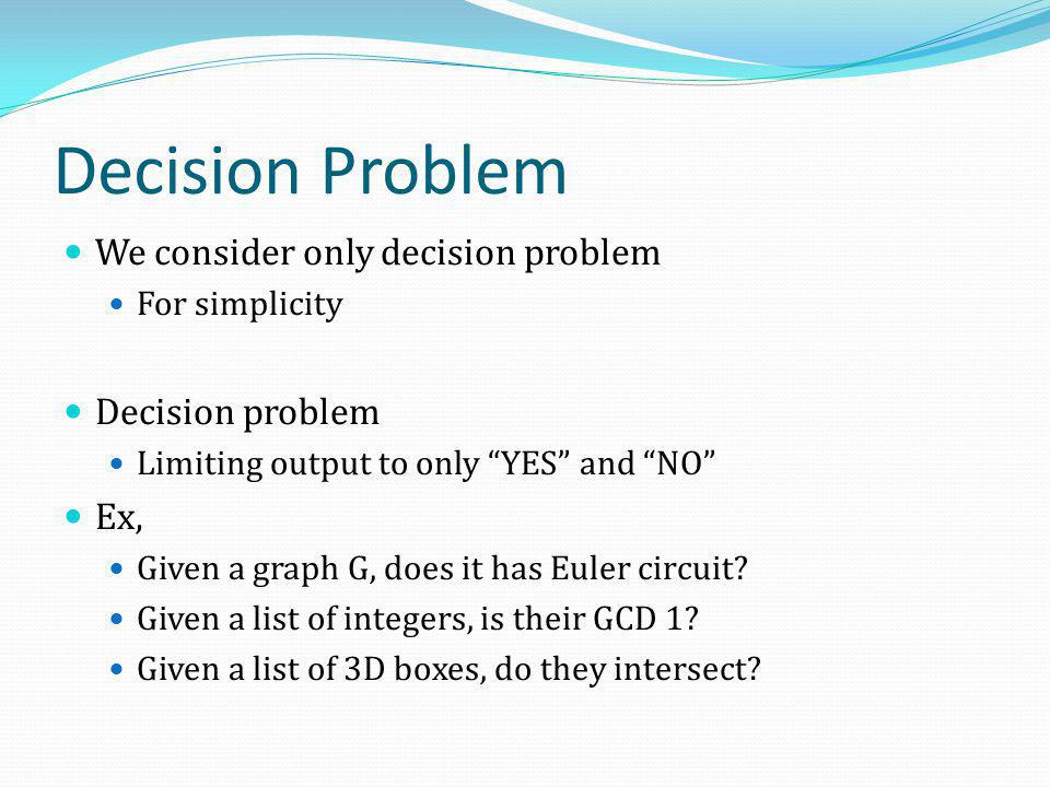 "Decision Problem We consider only decision problem For simplicity Decision problem Limiting output to only ""YES"" and ""NO"" Ex, Given a graph G, does it"