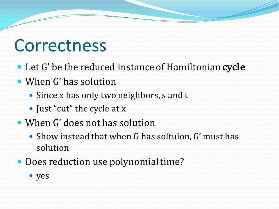 "Correctness Let G' be the reduced instance of Hamiltonian cycle When G' has solution Since x has only two neighbors, s and t Just ""cut"" the cycle at x"