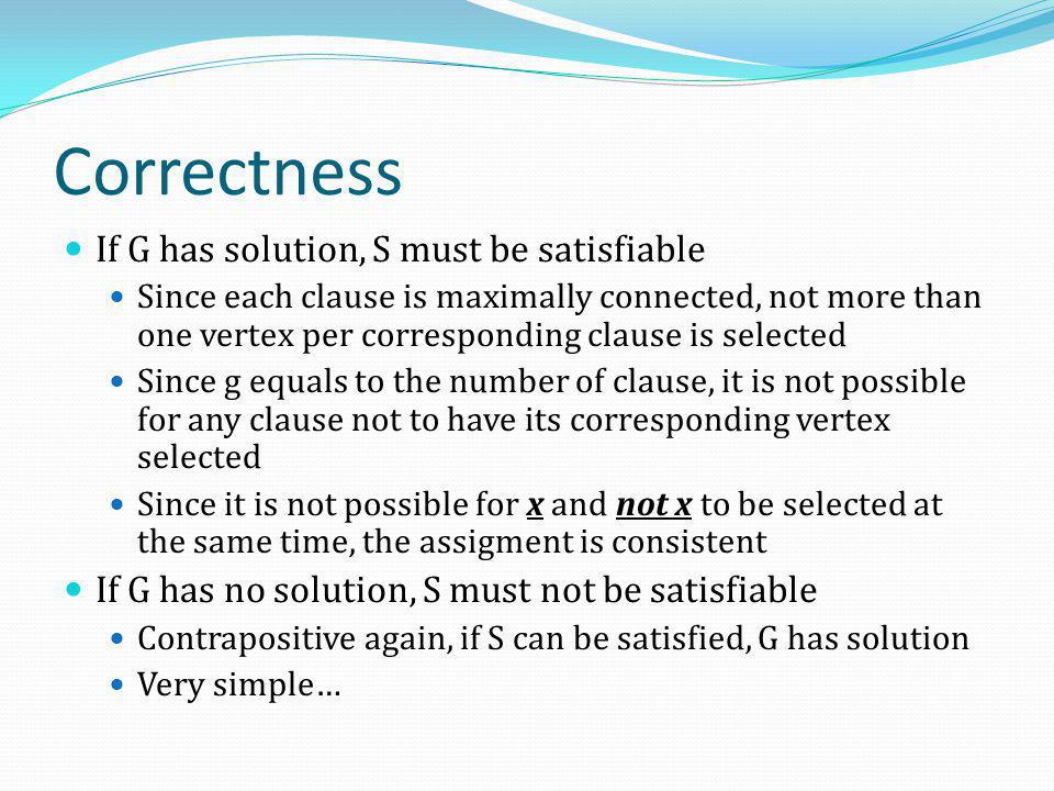 Correctness If G has solution, S must be satisfiable Since each clause is maximally connected, not more than one vertex per corresponding clause is se