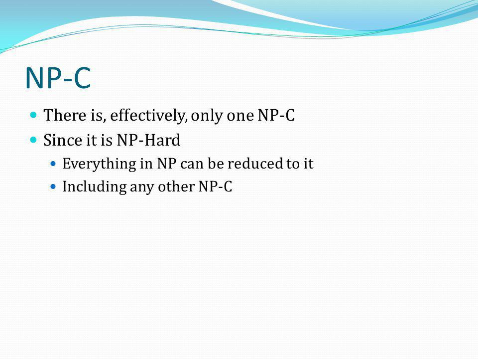 NP-C There is, effectively, only one NP-C Since it is NP-Hard Everything in NP can be reduced to it Including any other NP-C