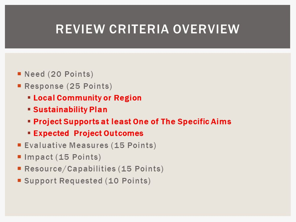  Need (20 Points)  Response (25 Points)  Local Community or Region  Sustainability Plan  Project Supports at least One of The Specific Aims  Expected Project Outcomes  Evaluative Measures (15 Points)  Impact (15 Points)  Resource/Capabilities (15 Points)  Support Requested (10 Points) REVIEW CRITERIA OVERVIEW