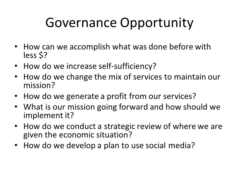 Governance Opportunity How can we accomplish what was done before with less $.