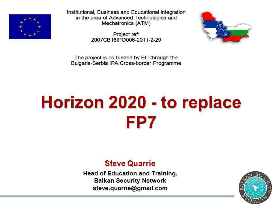 Steve Quarrie Head of Education and Training, Balkan Security Network steve.quarrie@gmail.com Horizon 2020 - to replace FP7