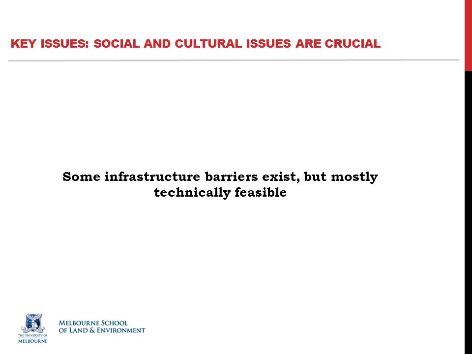 Some infrastructure barriers exist, but mostly technically feasible KEY ISSUES: SOCIAL AND CULTURAL ISSUES ARE CRUCIAL