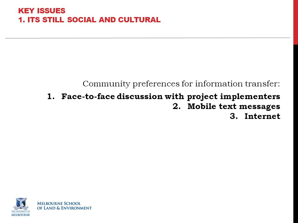 Community preferences for information transfer: 1.Face-to-face discussion with project implementers 2.Mobile text messages 3.Internet KEY ISSUES 1.