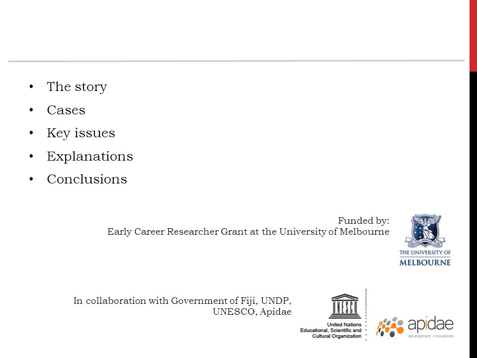 The story Cases Key issues Explanations Conclusions Funded by: Early Career Researcher Grant at the University of Melbourne In collaboration with Government of Fiji, UNDP, UNESCO, Apidae