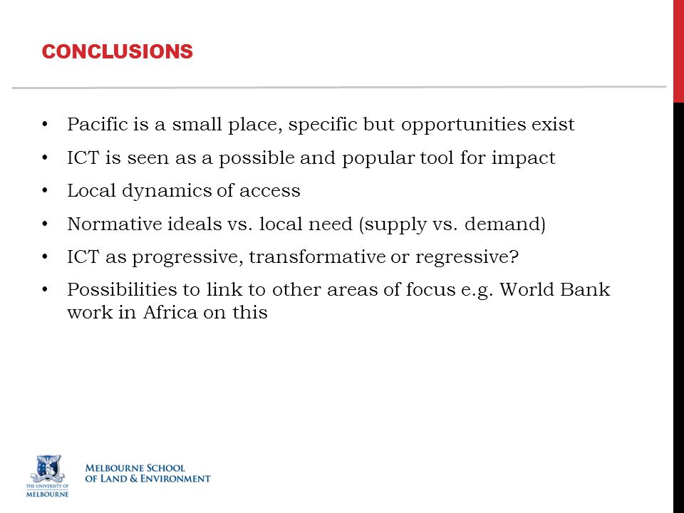 CONCLUSIONS Pacific is a small place, specific but opportunities exist ICT is seen as a possible and popular tool for impact Local dynamics of access Normative ideals vs.