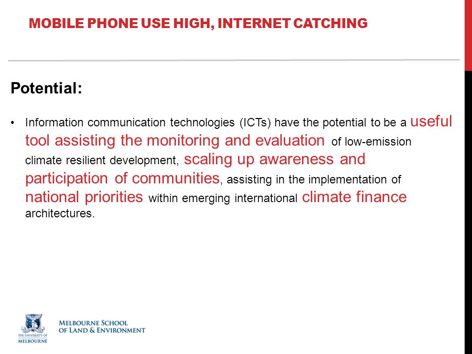 MOBILE PHONE USE HIGH, INTERNET CATCHING Potential: Information communication technologies (ICTs) have the potential to be a useful tool assisting the monitoring and evaluation of low-emission climate resilient development, scaling up awareness and participation of communities, assisting in the implementation of national priorities within emerging international climate finance architectures.