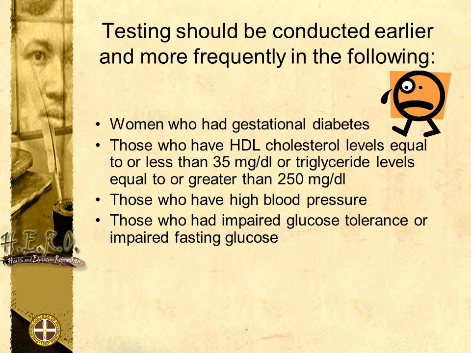 Testing should be conducted earlier and more frequently in the following: Women who had gestational diabetes Those who have HDL cholesterol levels equal to or less than 35 mg/dl or triglyceride levels equal to or greater than 250 mg/dl Those who have high blood pressure Those who had impaired glucose tolerance or impaired fasting glucose