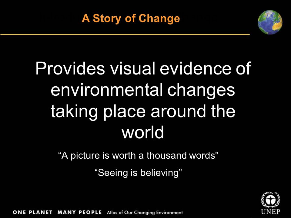 Provides visual evidence of environmental changes taking place around the world A picture is worth a thousand words Seeing is believing Introduction: A Story of Change A Story of Change