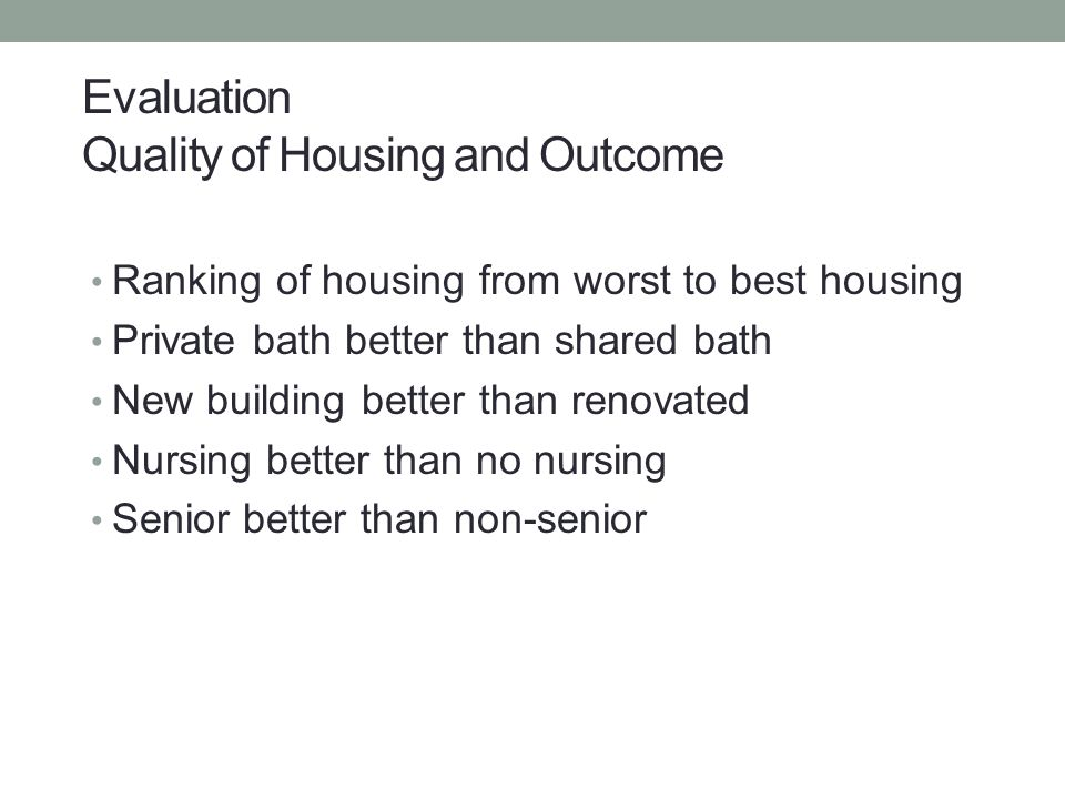 Ranking of housing from worst to best housing Private bath better than shared bath New building better than renovated Nursing better than no nursing Senior better than non-senior Evaluation Quality of Housing and Outcome