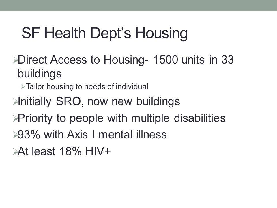  Direct Access to Housing- 1500 units in 33 buildings  Tailor housing to needs of individual  Initially SRO, now new buildings  Priority to people with multiple disabilities  93% with Axis I mental illness  At least 18% HIV+ SF Health Dept's Housing