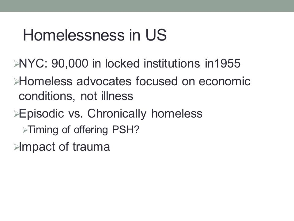  NYC: 90,000 in locked institutions in1955  Homeless advocates focused on economic conditions, not illness  Episodic vs. Chronically homeless  Tim