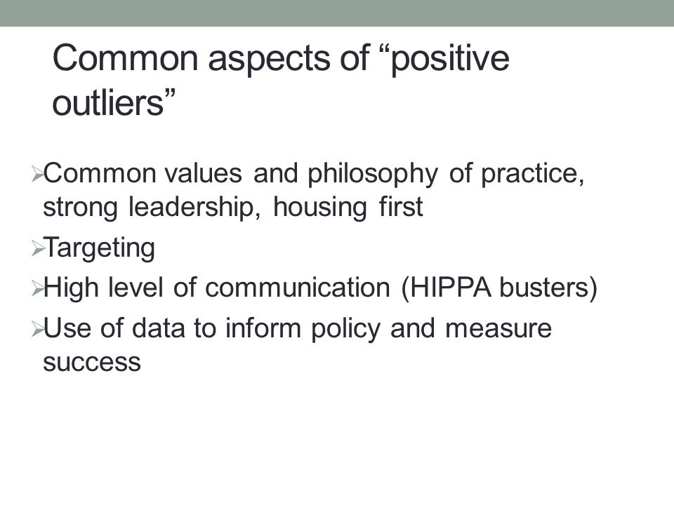  Common values and philosophy of practice, strong leadership, housing first  Targeting  High level of communication (HIPPA busters)  Use of data to inform policy and measure success Common aspects of positive outliers