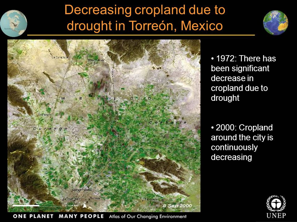 Decreasing cropland due to drought in Torreón, Mexico 1972: There has been significant decrease in cropland due to drought 2000: Cropland around the city is continuously decreasing