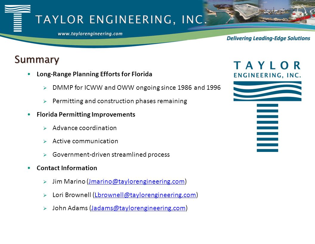 Summary Long-Range Planning Efforts for Florida  DMMP for ICWW and OWW ongoing since 1986 and 1996  Permitting and construction phases remaining Florida Permitting Improvements  Advance coordination  Active communication  Government-driven streamlined process Contact Information  Jim Marino (Jmarino@taylorengineering.com)Jmarino@taylorengineering.com  Lori Brownell (Lbrownell@taylorengineering.com)Lbrownell@taylorengineering.com  John Adams (Jadams@taylorengineering.com)Jadams@taylorengineering.com