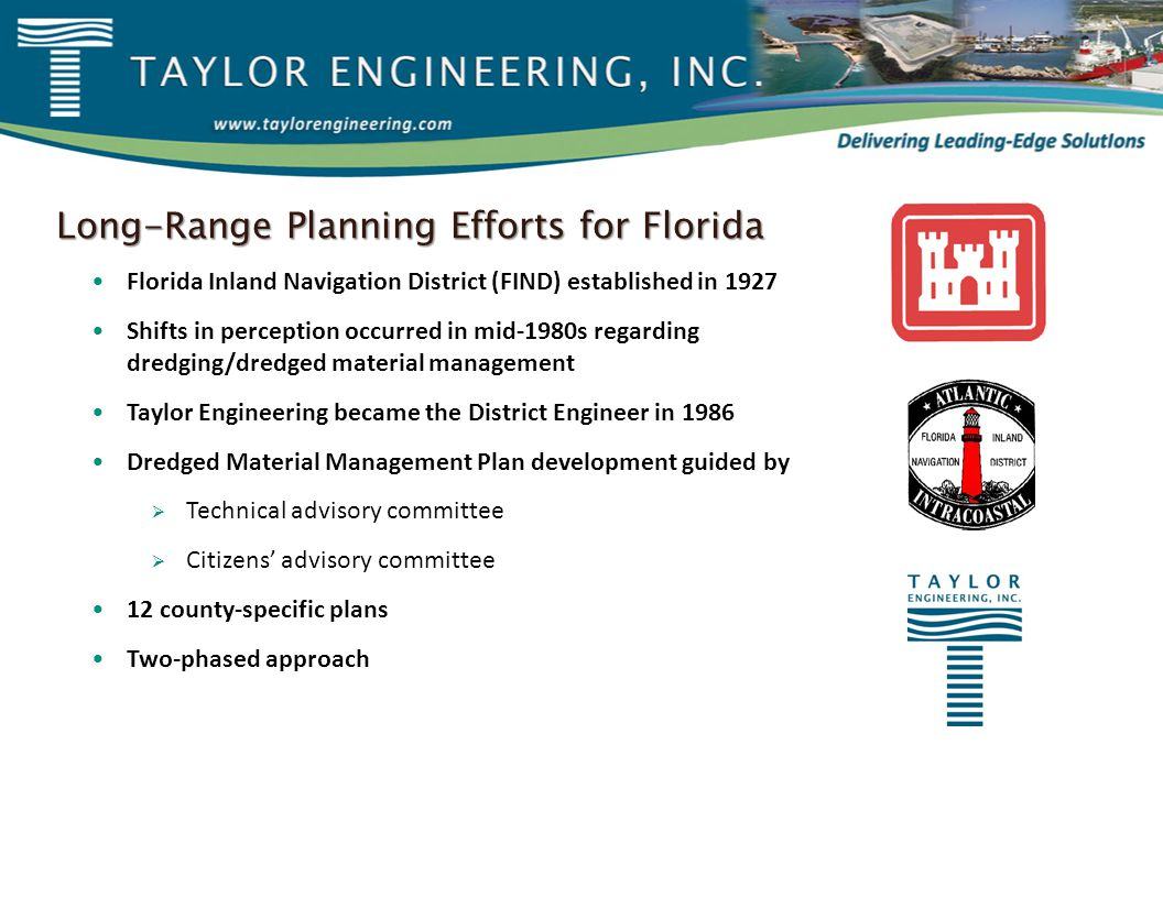 Long-Range Planning Efforts for Florida Florida Inland Navigation District (FIND) established in 1927 Shifts in perception occurred in mid-1980s regarding dredging/dredged material management Taylor Engineering became the District Engineer in 1986 Dredged Material Management Plan development guided by  Technical advisory committee  Citizens' advisory committee 12 county-specific plans Two-phased approach
