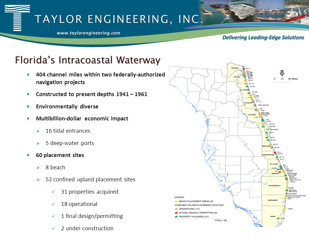 Florida's Intracoastal Waterway 404 channel miles within two federally-authorized navigation projects Constructed to present depths 1941 – 1961 Environmentally diverse Multibillion-dollar economic impact  16 tidal entrances  5 deep-water ports 60 placement sites  8 beach  52 confined upland placement sites 31 properties acquired 18 operational 1 final design/permitting 2 under construction
