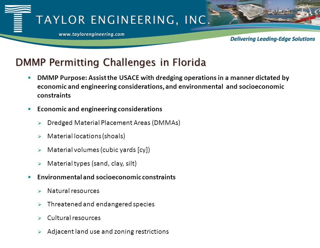 DMMP Permitting Challenges in Florida DMMP Purpose: Assist the USACE with dredging operations in a manner dictated by economic and engineering considerations, and environmental and socioeconomic constraints Economic and engineering considerations  Dredged Material Placement Areas (DMMAs)  Material locations (shoals)  Material volumes (cubic yards [cy])  Material types (sand, clay, silt) Environmental and socioeconomic constraints  Natural resources  Threatened and endangered species  Cultural resources  Adjacent land use and zoning restrictions