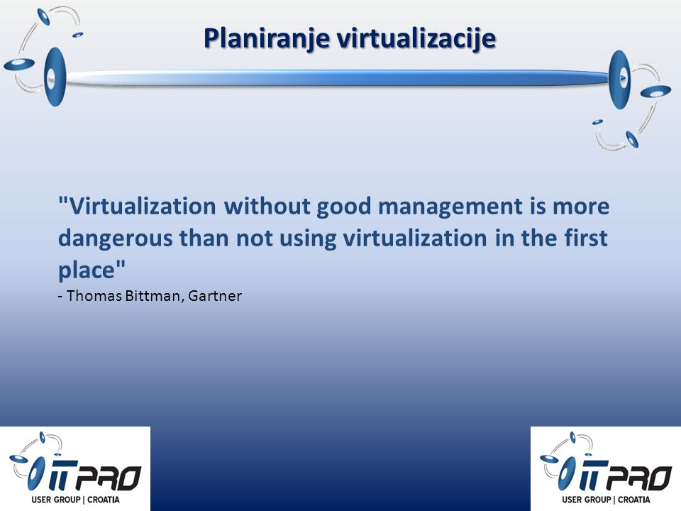 Virtualization without good management is more dangerous than not using virtualization in the first place - Thomas Bittman, Gartner Planiranje virtualizacije