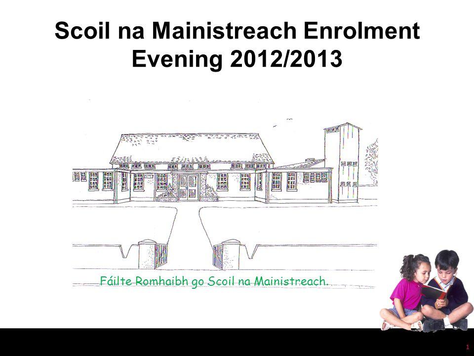 1 Scoil na Mainistreach Enrolment Evening 2012/2013 Fáilte Romhaibh go Scoil na Mainistreach.