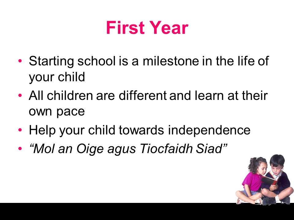 First Year Starting school is a milestone in the life of your child All children are different and learn at their own pace Help your child towards independence Mol an Oige agus Tiocfaidh Siad