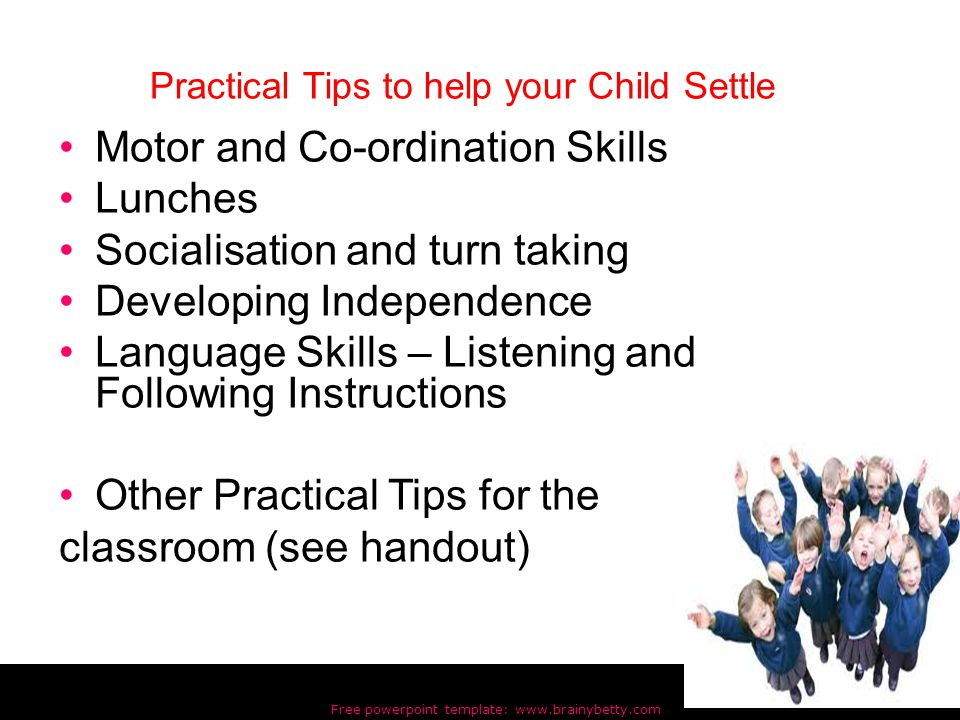 Free powerpoint template: www.brainybetty.com 23 Motor and Co-ordination Skills Lunches Socialisation and turn taking Developing Independence Language Skills – Listening and Following Instructions Other Practical Tips for the classroom (see handout) Practical Tips to help your Child Settle