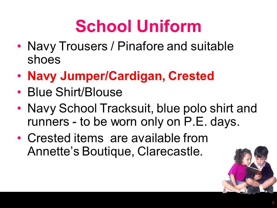 School Uniform Navy Trousers / Pinafore and suitable shoes Navy Jumper/Cardigan, Crested Blue Shirt/Blouse Navy School Tracksuit, blue polo shirt and runners - to be worn only on P.E.