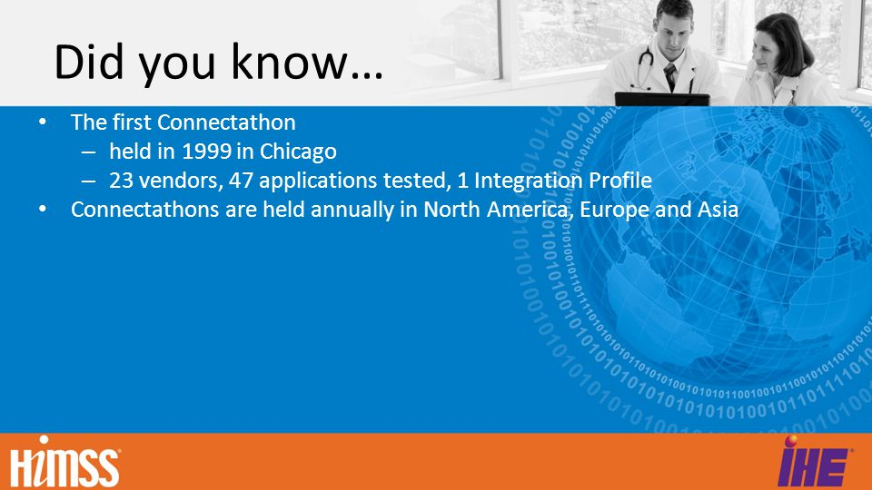 Did you know… The 2010 North American Connectathon boasts: – 104 vendors and organizations (up from 71 in 2009) – >150 individual systems being tested – 498 engineers working collaboratively to test interoperability – 1000's of vendor-vendor connections; 10,000's of transactions – Day 1 (yesterday): 506 tests complete, 314 in the queue.