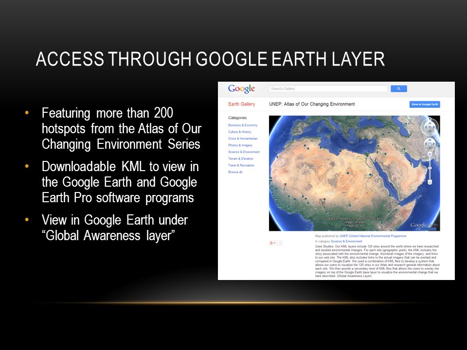 ACCESS THROUGH GOOGLE EARTH LAYER Featuring more than 200 hotspots from the Atlas of Our Changing Environment Series Downloadable KML to view in the Google Earth and Google Earth Pro software programs View in Google Earth under Global Awareness layer