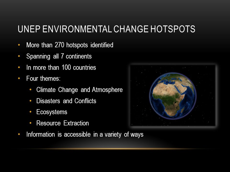 UNEP ENVIRONMENTAL CHANGE HOTSPOTS More than 270 hotspots identified Spanning all 7 continents In more than 100 countries Four themes: Climate Change and Atmosphere Disasters and Conflicts Ecosystems Resource Extraction Information is accessible in a variety of ways