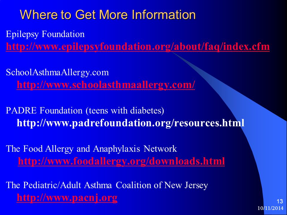 10/11/2014 13 Where to Get More Information Epilepsy Foundation http://www.epilepsyfoundation.org/about/faq/index.cfm SchoolAsthmaAllergy.com http://www.schoolasthmaallergy.com/ http://www.schoolasthmaallergy.com/ PADRE Foundation (teens with diabetes) http://www.padrefoundation.org/resources.html The Food Allergy and Anaphylaxis Network http://www.foodallergy.org/downloads.html The Pediatric/Adult Asthma Coalition of New Jersey http://www.pacnj.org http://www.pacnj.org