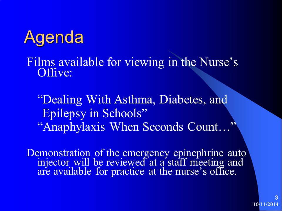 10/11/2014 3 Agenda Films available for viewing in the Nurse's Offive: Dealing With Asthma, Diabetes, and Epilepsy in Schools Anaphylaxis When Seconds Count… Demonstration of the emergency epinephrine auto injector will be reviewed at a staff meeting and are available for practice at the nurse's office.