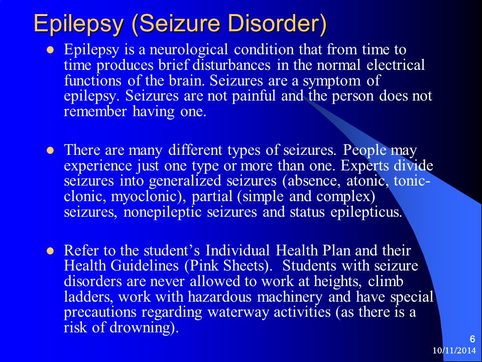 10/11/2014 6 Epilepsy (Seizure Disorder) Epilepsy is a neurological condition that from time to time produces brief disturbances in the normal electrical functions of the brain.