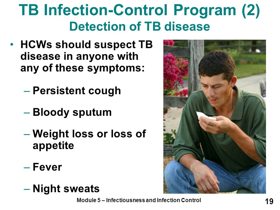 Module 5 – Infectiousness and Infection Control 19 HCWs should suspect TB disease in anyone with any of these symptoms: –Persistent cough –Bloody sput