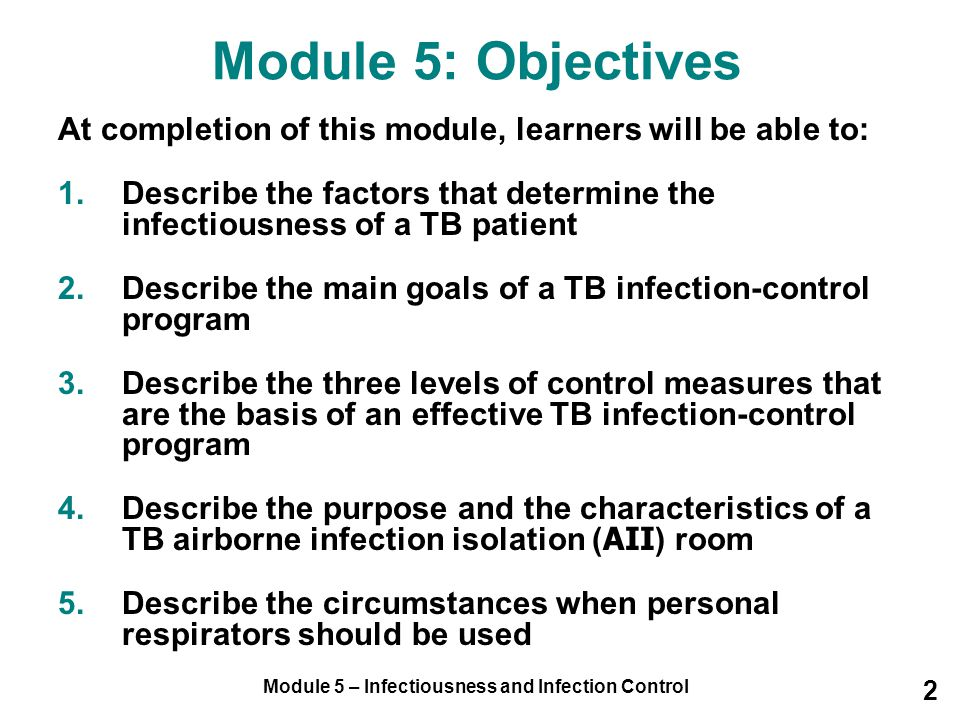 Module 5 – Infectiousness and Infection Control 2 Module 5: Objectives At completion of this module, learners will be able to: 1.Describe the factors