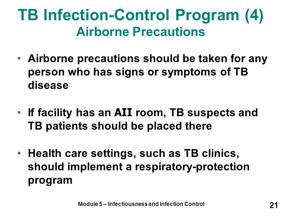 Module 5 – Infectiousness and Infection Control 21 Airborne precautions should be taken for any person who has signs or symptoms of TB disease If faci