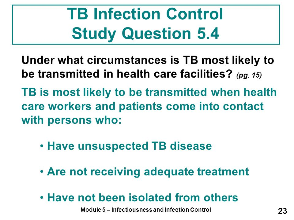 Module 5 – Infectiousness and Infection Control 23 TB Infection Control Study Question 5.4 Under what circumstances is TB most likely to be transmitte