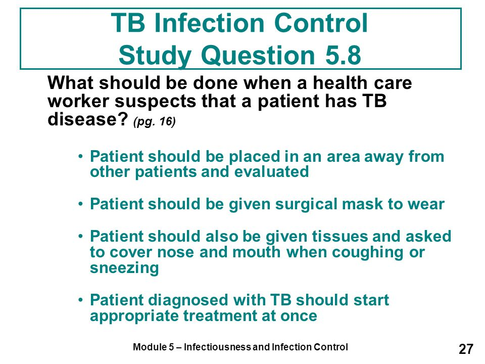 Module 5 – Infectiousness and Infection Control 27 What should be done when a health care worker suspects that a patient has TB disease? (pg. 16) Pati