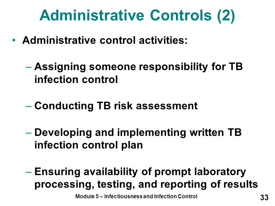 Module 5 – Infectiousness and Infection Control 33 Administrative control activities: –Assigning someone responsibility for TB infection control –Cond